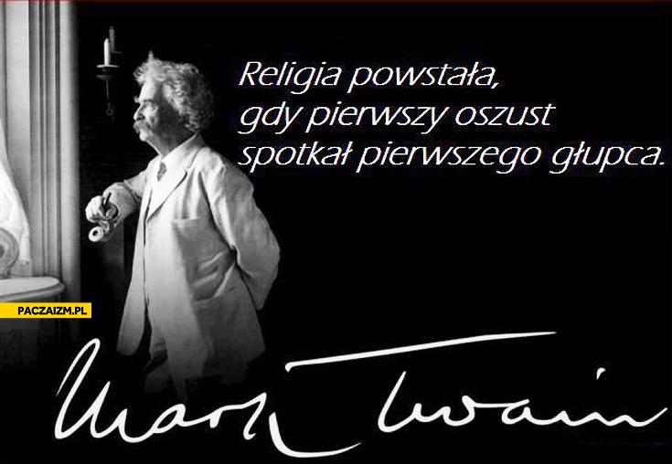Religia powstała gdy pierwszy oszust spotkał pierwszego głupca Mark Twain