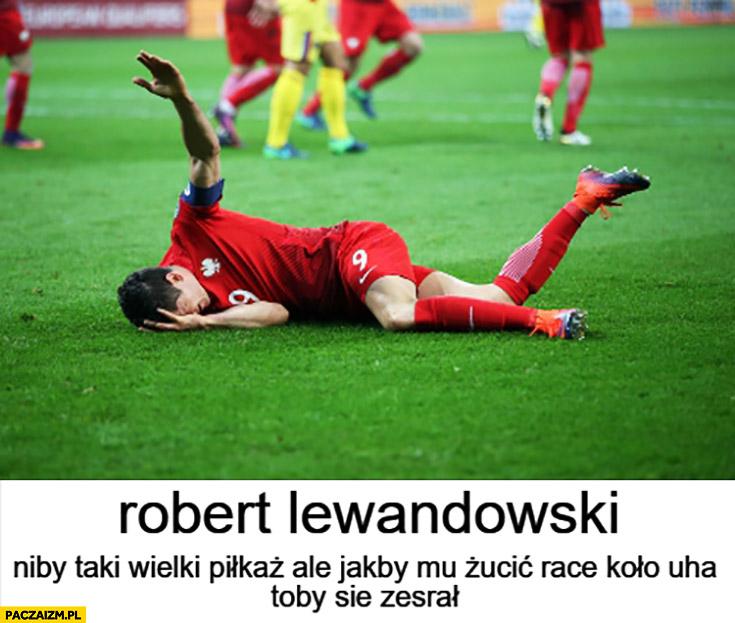 Robert Lewandowski niby taki wielki piłkarz ale jakby mu rzucić racę koło ucha to by się zesrał