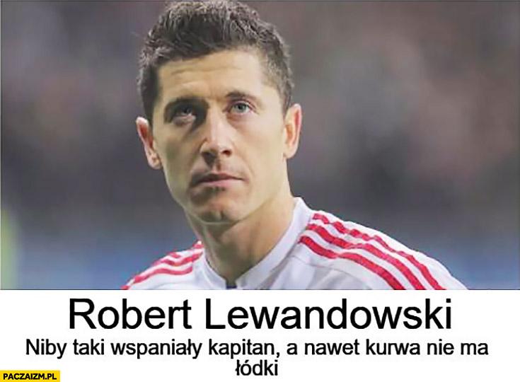 Robert Lewandowski niby taki wspaniały kapitan a nawet kurna nie ma łódki