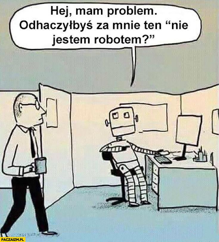 """Robot do człowieka hej mam mały problem, odhaczyłbyś za mnie ten """"nie jestem robotem""""?"""