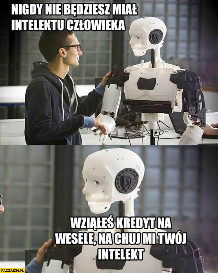 Robot nigdy nie będziesz miał intelektu człowieka wziąłeś kredyt na wesele, na kij mi Twój intelekt