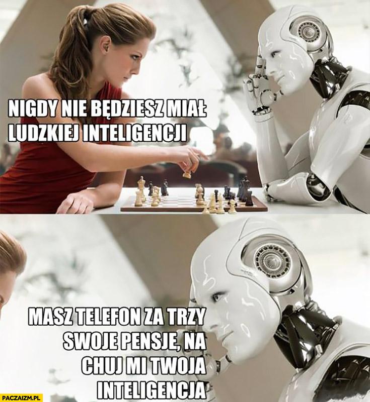 Robot nigdy nie będziesz miał ludzkiej inteligencji, masz telefon za trzy swoje pensje na kij mi twoja inteligencja graja w szachy