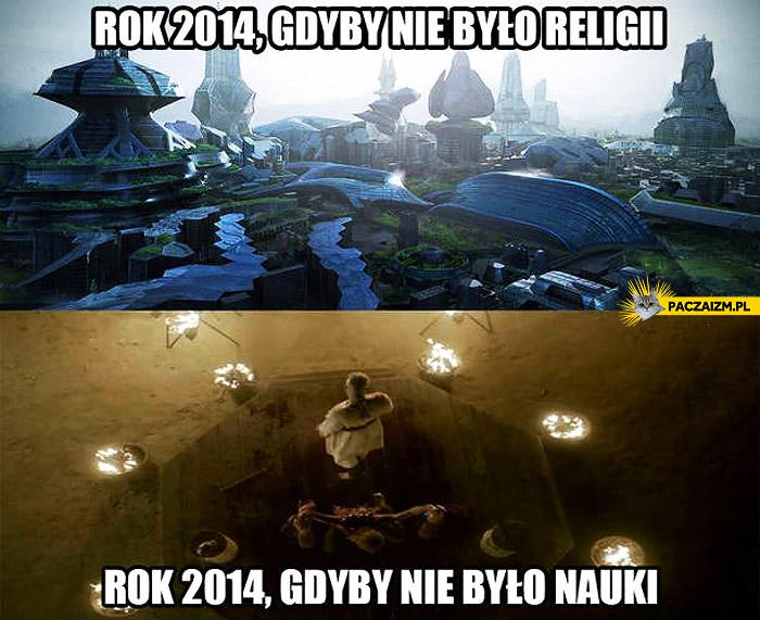 Rok 2014 gdyby nie było religii gdyby nie było nauki