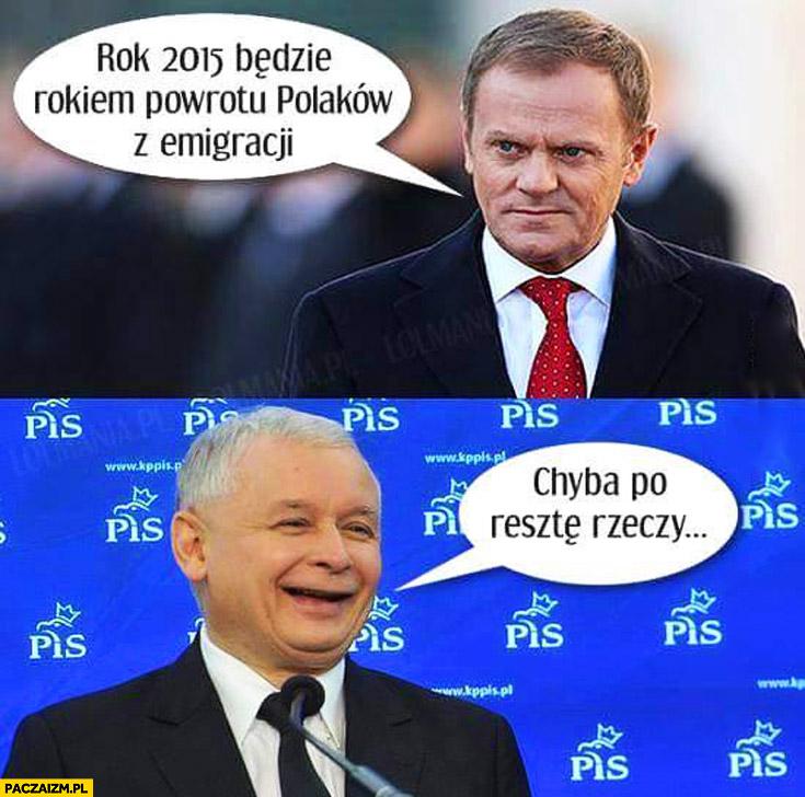 Rok 2015 będzie rokiem powrotu Polaków z emigracji. Chyba po resztę rzeczy Tusk Kaczyński
