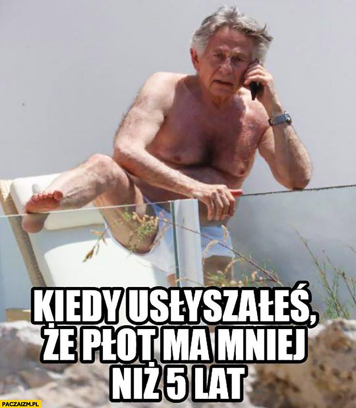 Roman Polański kiedy usłyszałeś, że płot ma mniej niż 5 lat