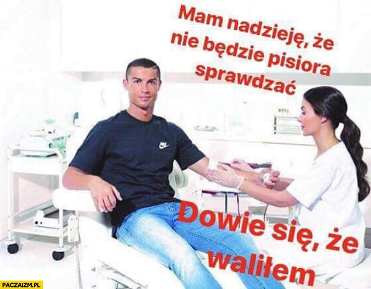 Ronaldo mam nadzieję, że nie będzie pisiora sprawdzać dowie się że waliłem pobieranie krwi