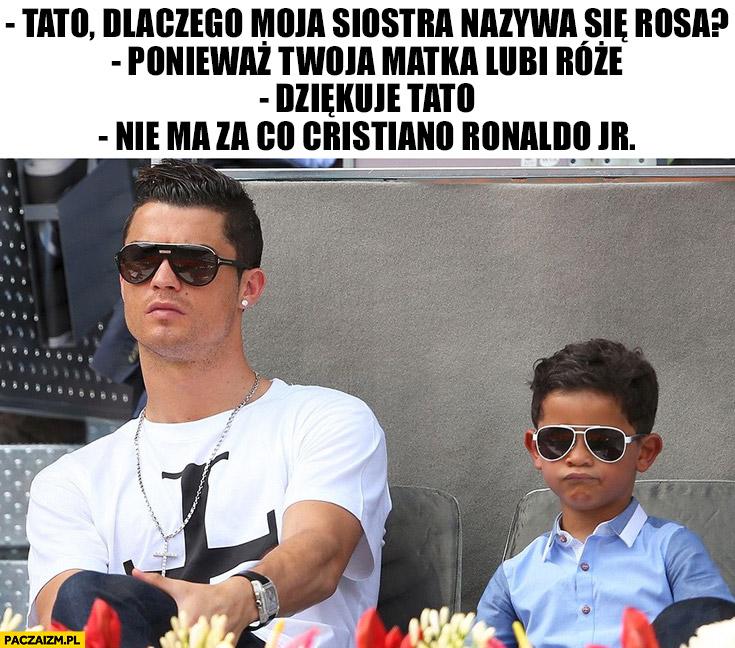 Ronaldo tato dlaczego moja siostra nazywa się Rosa? Ponieważ Twoja matka lubi róże. Dziękuję tato. Nie ma za co Cristiano Ronaldo Jr.