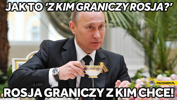 Rosja graniczy z kim chce Putin