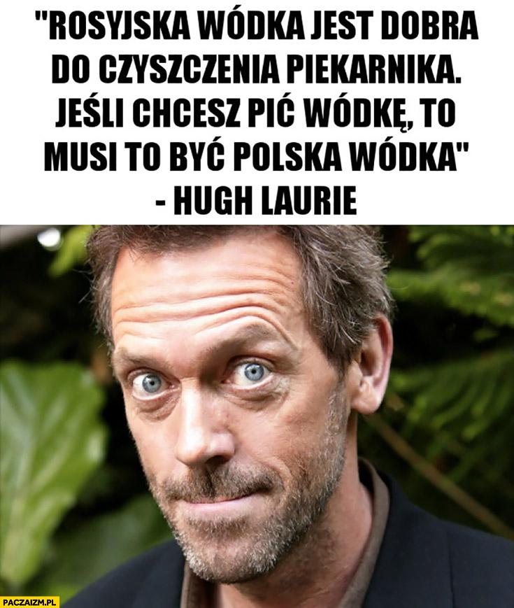 Rosyjska wódka jest dobra do czyszczenia piekarnika, jeśli chcesz pić wódkę to musi to być polska wódka Hugh Laurie Dr house