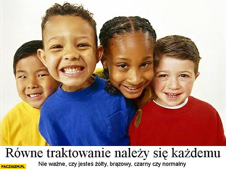 Równe traktowanie należy się każdemu, nie ważne czy jesteś żółty, brązowy, czarny czy normalny