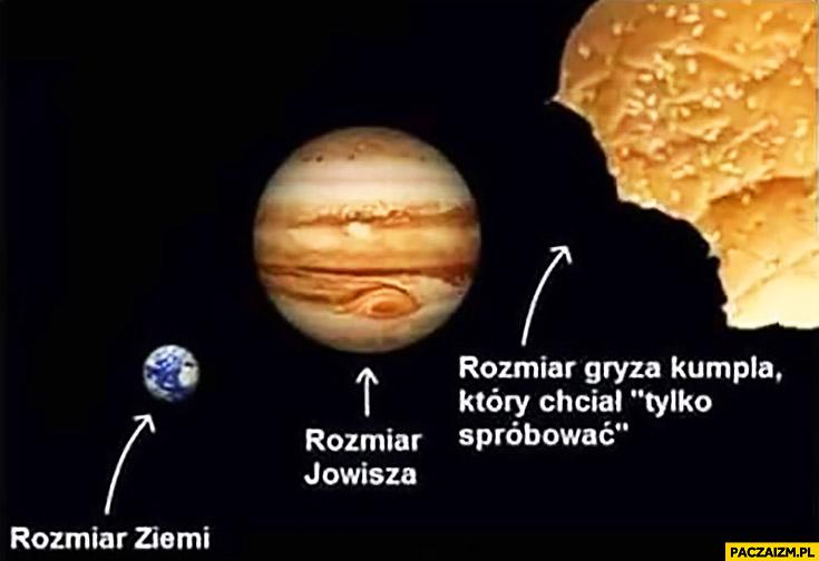 Rozmiar Ziemi, rozmiar Jowisza, rozmiar gryza kumpla który chciał tylko spróbować