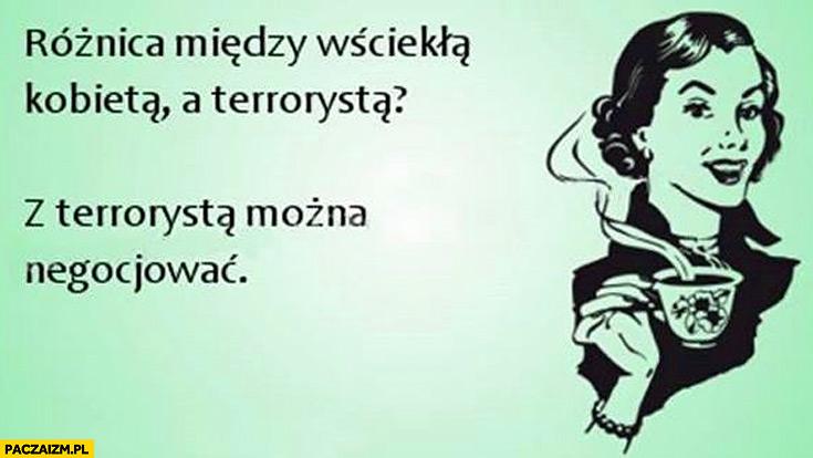 Różnica między wściekłą kobietą a terrorystą z terrorysta można negocjować