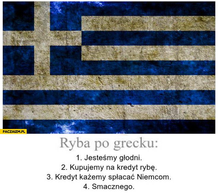 Ryba po Grecku jesteśmy głodni, kupujemy na kredyt rybę, kredyt każemy spłacać Niemcom, smacznego