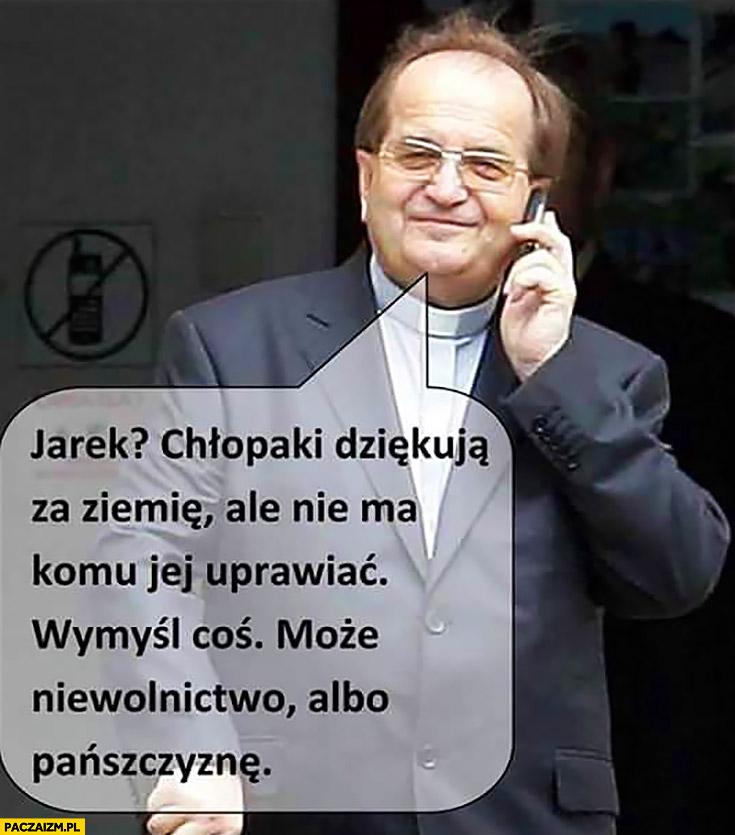 Rydzyk dzwoni do Kaczyńskiego: Jarek chłopaki dziękują za ziemię, ale nie ma komu jej uprawiać, wymyśl coś, może niewolnictwo albo pańszczyznę