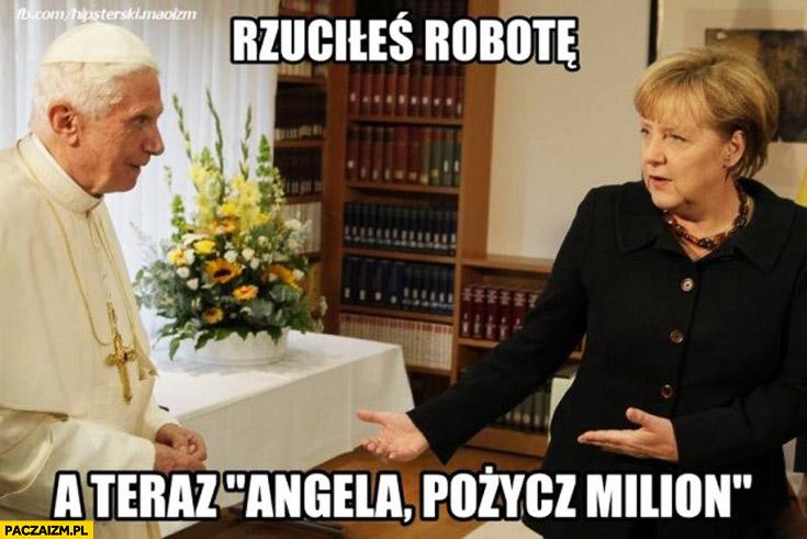 Rzuciłeś robotę a teraz Angela pożycz milion papież Benedykt