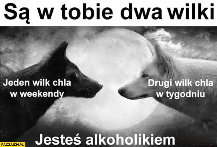 Są w Tobie dwa wilki: jeden wilk chla w weekendy, drugi w tygodniu, jesteś alkoholikiem
