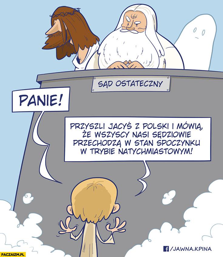 Sąd ostateczny panie przyszli jacyś z Polski i mówią, że wszyscy nasi sędziowie przechodzą w stan spoczynku w trybie natychmiastowym
