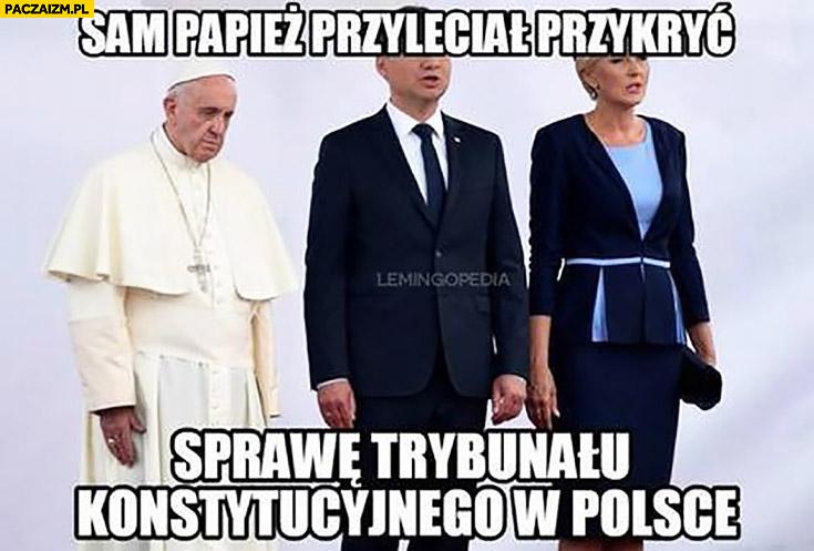 Sam papież przyleciał przykryć sprawę Trybunału Konstytucyjnego w Polsce
