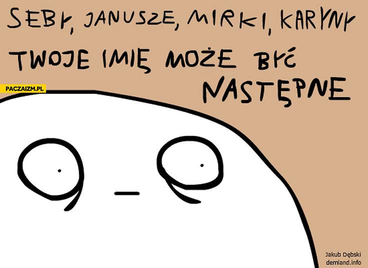 Seby Janusze Mirki Karyny twoje imię może być następne