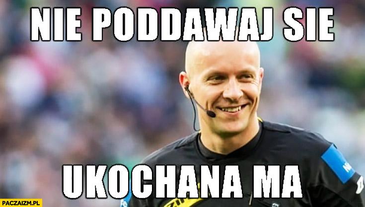 Sędzia nie poddawaj się ukochana ma Legia Warszawa