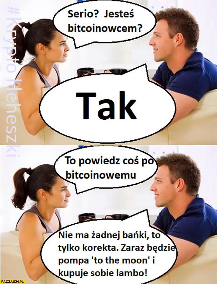 Serio jesteś bitcoinowcem? Powiedz coś po bitcoinowemu. Nie ma żadnej bańki, to tylko korekta, zaraz będzie pompa to the moon i kupuję sobie Lambo