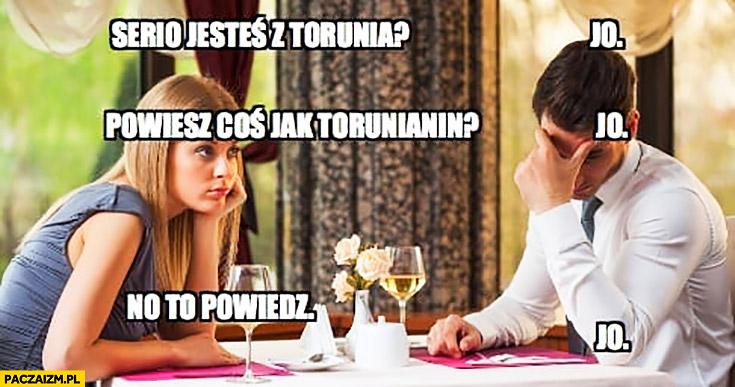 Serio jesteś z Torunia? Jo. Powiesz coś jak torunianin? Jo. No to powiedz. Jo