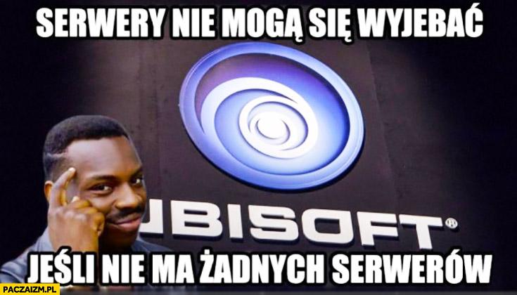 Serwery nie mogą się wywalić jeśli nie ma żadnych serwerów Ubisoft
