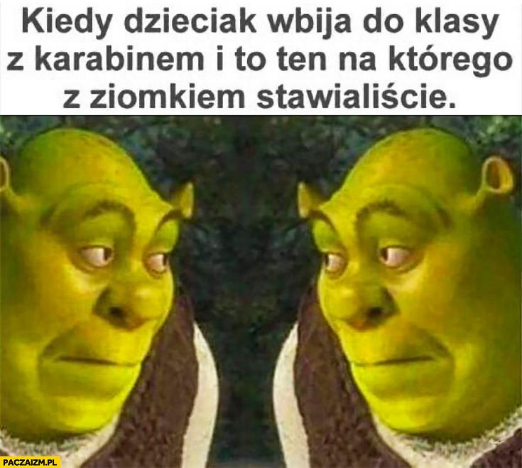 Shrek kiedy dzieciak wbija do klasy z karabinem i to ten na którego z ziomkiem stawialiście