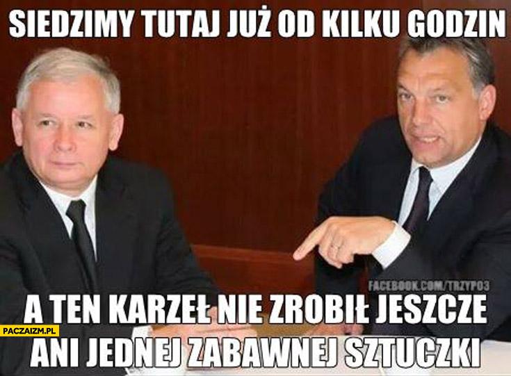 Siedzimy tu już kilka godzin a ten karzeł nie zrobił jeszcze ani jednej zabawnej sztuczki Kaczyński Orban