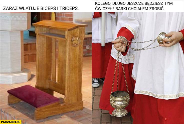 Siłka w kościele klęcznik zaraz wlatuje biceps i triceps, kolego długo jeszcze będziesz ćwiczył? Barki chciałem zrobić