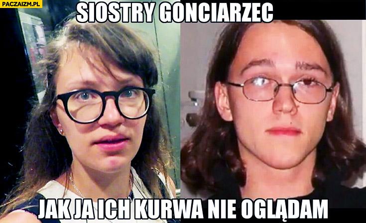 Siostry Gonciarzec jak ja ich kurna nie oglądam Krzysztof Gonciarz