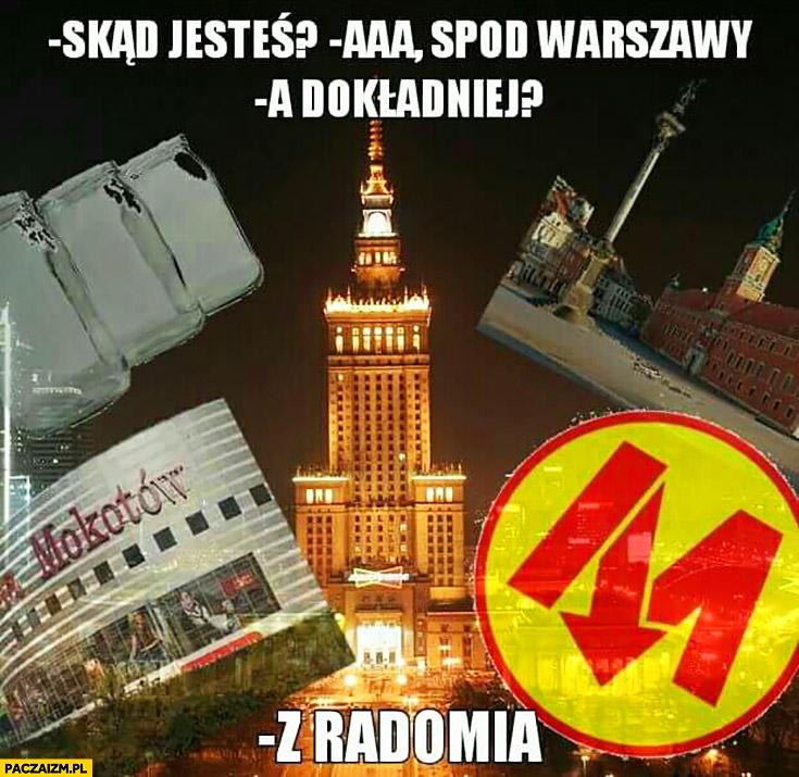 Skąd jesteś? Spod Warszawy a dokładniej? Z Radomia.