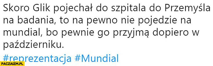 Skoro Glik pojechał do szpitala do Przemyśla na pewno nie pojedzie na mundial, bo pewnie przyjmą go dopiero w październiku tweet na twitterze