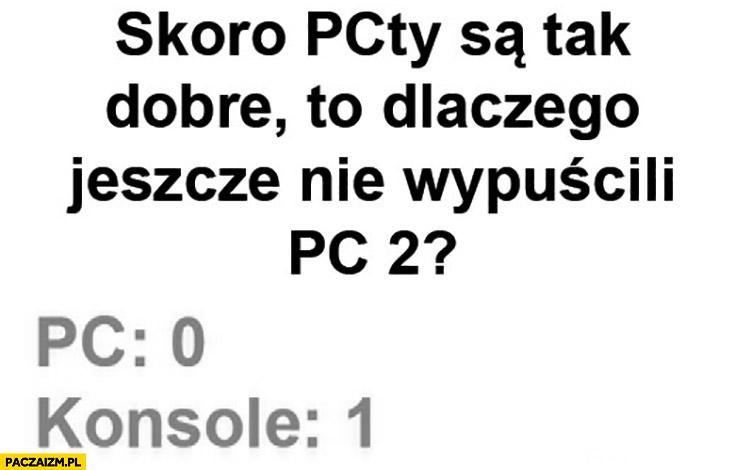 Skoro PCty są tak dobre to dlaczego jeszcze nie wypuścili PC 2? PC: 0, konsole: 1