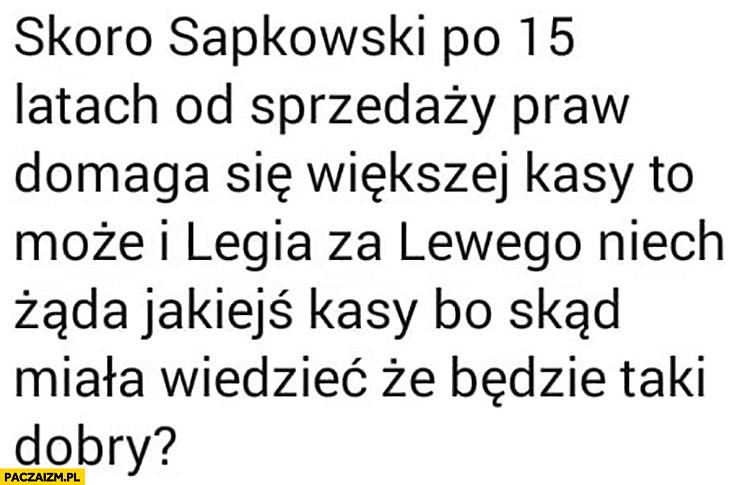 Skoro Sapkowski po 15 latach od sprzedaży praw domaga się większej kasy to może i Legia za Lewego niech żąda jakiejś kasy bo skąd miała wiedzieć, że będzie taki dobry