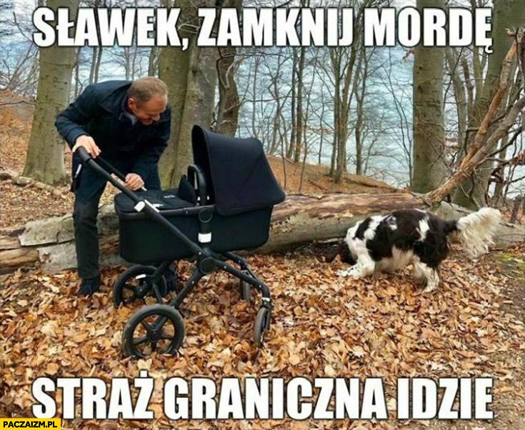 Sławek zamknij mordę straż graniczna idzie Tusk do Nowaka w wózku dziecięcym