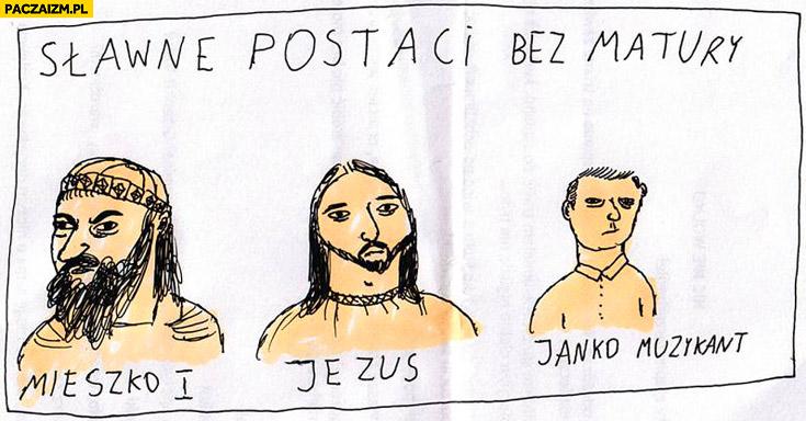 Sławne postaci bez matury Mieszko I pierwszy Jezus Janko Muzykant