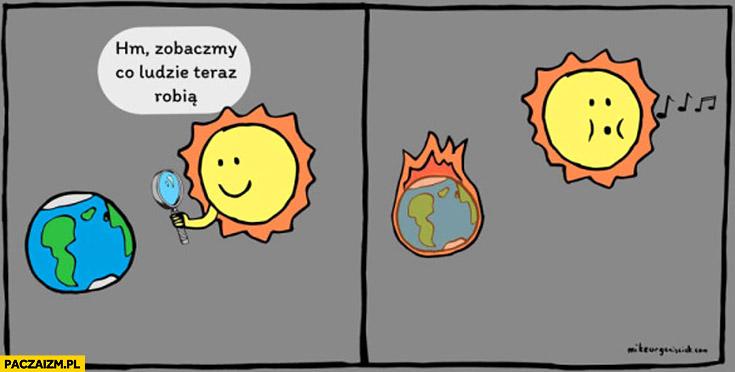 Słońce hm zobaczmy co ludzie teraz robią lupa ziemia płonie