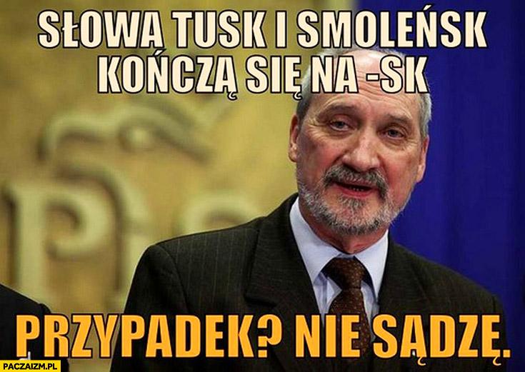 Słowa Tusk i Smoleńsk kończą się na -sk. Przypadek? Nie sądzę Macierewicz