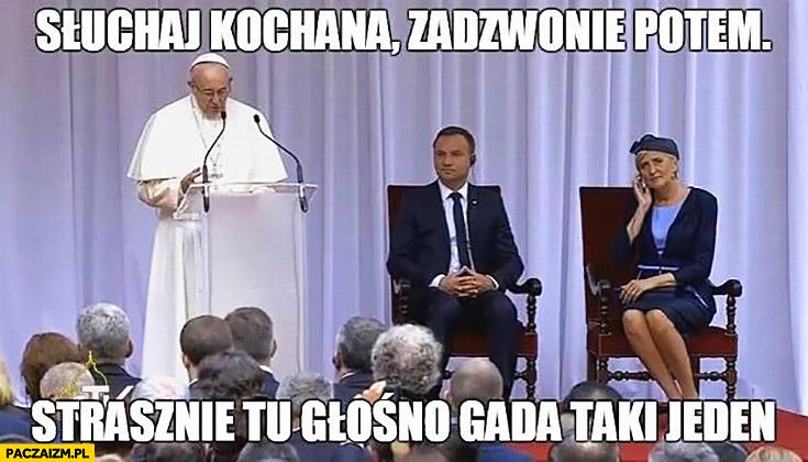 Słuchaj kochana zadzwonię potem strasznie tu głośno gada taki jeden Papież Franciszek Agata Duda