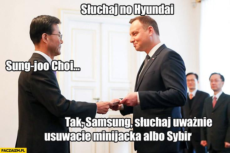 Słuchaj no Hyundai. Sung-joo Choi. Tak Samsung, słuchaj uważnie, usuwacie minijacka albo Sybir. Andrzej Duda