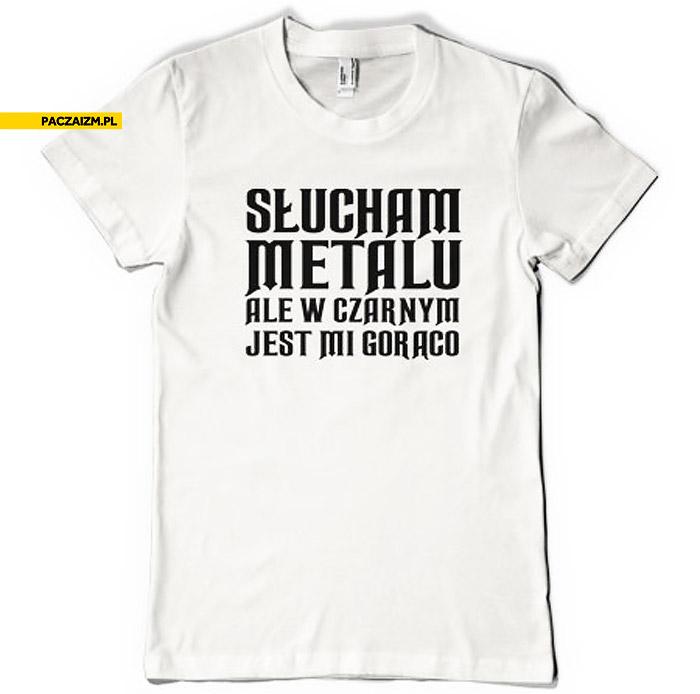 Słucham metalu ale w czarnym jest mi gorąco koszulka