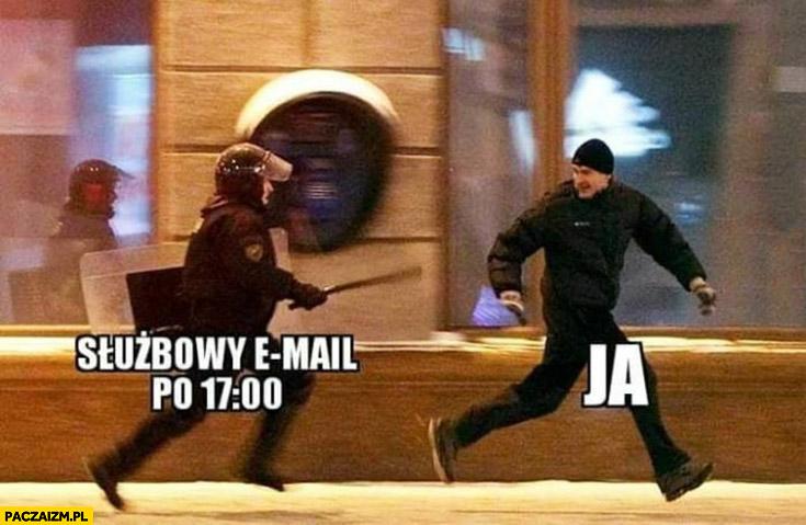 Służbowy email po 17:00, ja uciekam przed gliniarzem z pałą