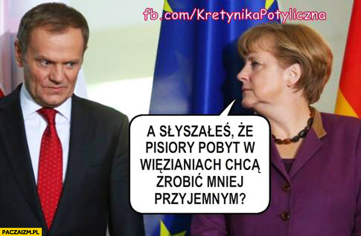 Słyszałeś, że PiSiory pobyt w więzieniach chcą zrobić mniej przyjemnym? Tusk Merkel