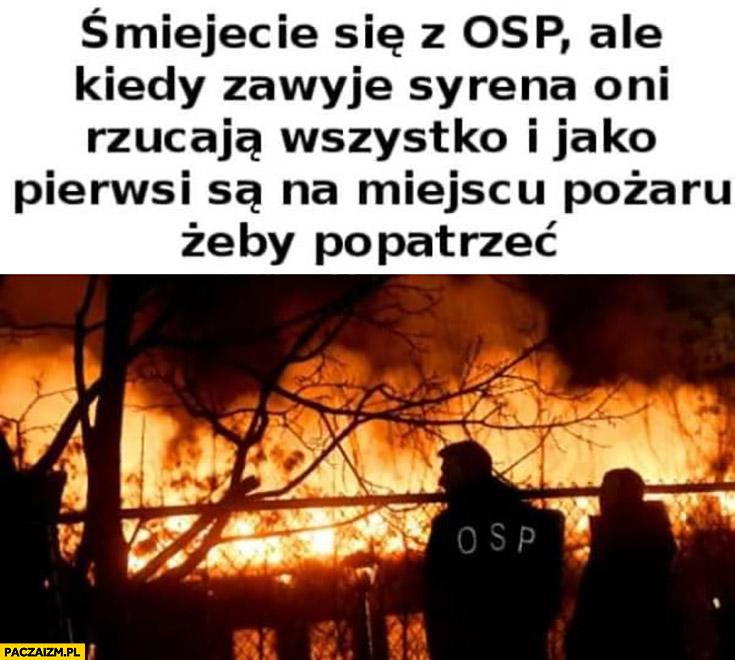 Śmiejecie się z OSP ale kiedy zawyje syrena oni rzucają wszystko i jako pierwsi są na miejscu pożaru żeby popatrzeć