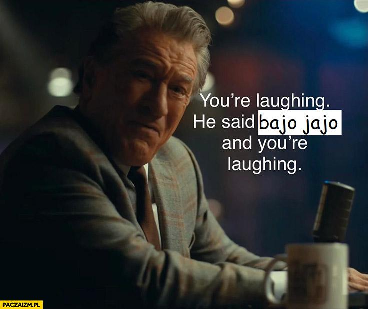 Śmiejesz się on powiedział bajo bajo i się śmiejesz Robert De Niro
