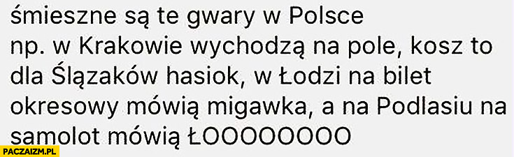 Śmieszne są te gwary w Polsce: w Krakowie wychodzą na pole, w Łodzi na bilet okresowy mówią migawka a na Podlasiu na samolot mówią łoooooo