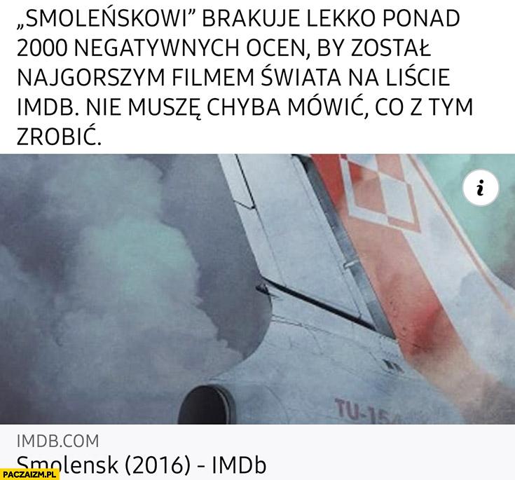 Smoleńskowi brakuje by został najgorszym filmem świata na liście imdb nie muszę chyba mówić co z tym zrobić