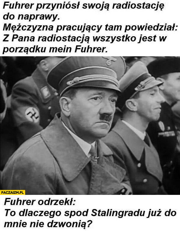 Smutny hitler przyniósł radiostację do naprawy, wszystko z nią w porządku, to dlaczego spod Stalingradu już do mnie nie dzwonią?