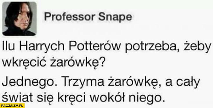 Snape: ilu Harrych Potterów potrzeba żeby wkręcić żarówkę? Jednego. Trzyma żarówkę, a cały świat kręci się wokół niego